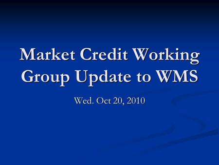 Market Credit Working Group Update to WMS Wed. Oct 20, 2010.