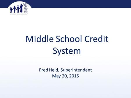 Middle School Credit System Fred Heid, Superintendent May 20, 2015.