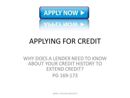 APPLYING FOR CREDIT WHY DOES A LENDER NEED TO KNOW ABOUT YOUR CREDIT HISTORY TO EXTEND CREDIT? PG 169-173 NAME, TEACHER AND DATE.
