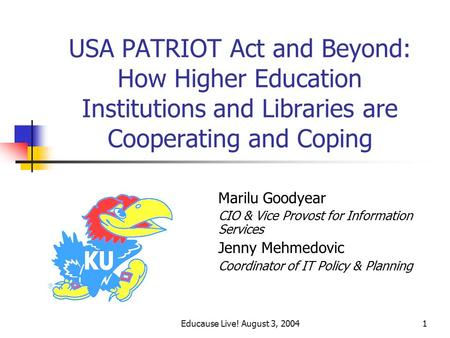 Educause Live! August 3, 20041 USA PATRIOT Act and Beyond: How Higher Education Institutions and Libraries are Cooperating and Coping Marilu Goodyear CIO.