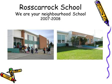 Rosscarrock School We are your neighbourhood School 2007-2008.
