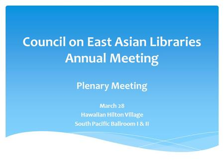 Council on East Asian Libraries Annual Meeting Plenary Meeting March 28 Hawaiian Hilton Village South Pacific Ballroom I & II.