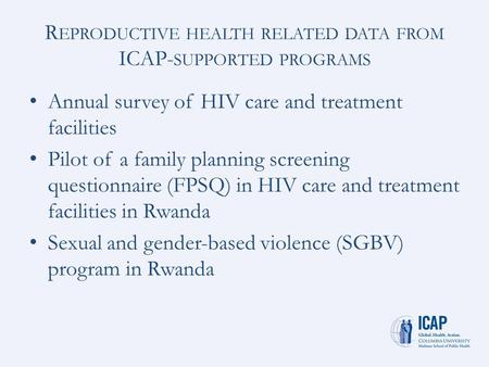 R EPRODUCTIVE HEALTH RELATED DATA FROM ICAP- SUPPORTED PROGRAMS Annual survey of HIV care and treatment facilities Pilot of a family planning screening.