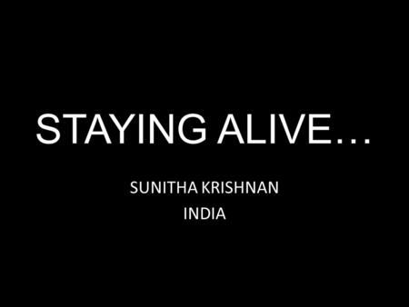 STAYING ALIVE… SUNITHA KRISHNAN INDIA. PRANITHA..
