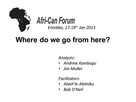Where do we go from here? Entebbe, 17-19 th Jan 2013 Analysts: Andrew Kambugu Jim Muller Facilitators: Alash'le Abimiku Bob O'Neil.
