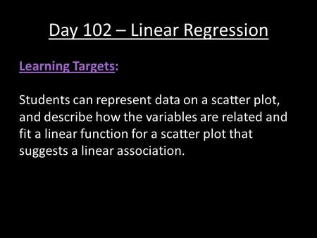 Day 102 – Linear Regression Learning Targets: Students can represent data on a scatter plot, and describe how the variables are related and fit a linear.