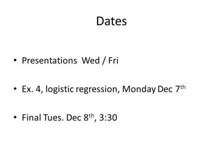 Dates Presentations Wed / Fri Ex. 4, logistic regression, Monday Dec 7 th Final Tues. Dec 8 th, 3:30.