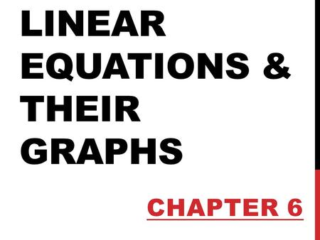 LINEAR EQUATIONS & THEIR GRAPHS CHAPTER 6. INTRODUCTION We will explore in more detail rates of change and look at how the slope of a line relates to.
