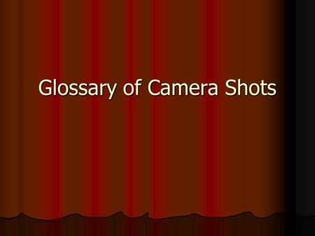 Glossary of Camera Shots. A. Types of Shots B. Camera Angles C. Camera Movement D. Duration of Shots.