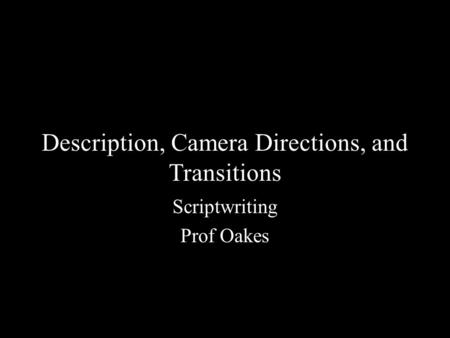 Description, Camera Directions, and Transitions Scriptwriting Prof Oakes.