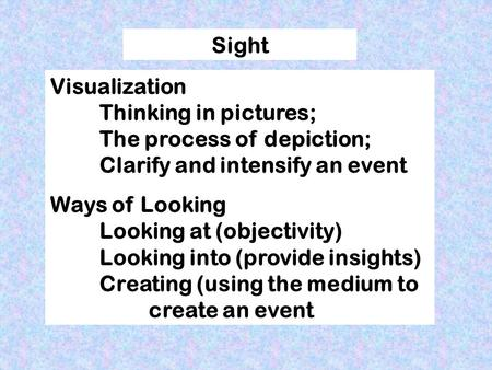 Sight Visualization Thinking in pictures; The process of depiction; Clarify and intensify an event Ways of Looking Looking at (objectivity) Looking into.