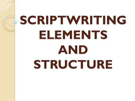 SCRIPTWRITING ELEMENTS AND STRUCTURE