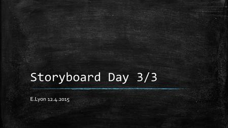 Storyboard Day 3/3 E.Lyon 12.4.2015. Bell Work 12.4.2015 1)How was the sub last class? 2)Where you able to work on your storyboard with your group? 3)What.
