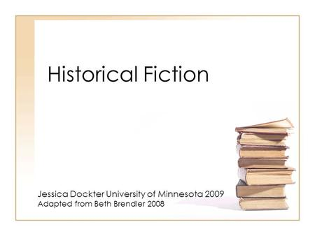 Historical Fiction Jessica Dockter University of Minnesota 2009 Adapted from Beth Brendler 2008.