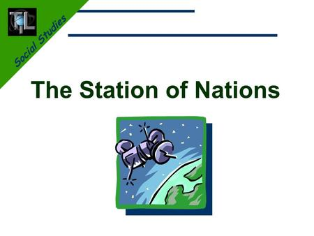 Social Studies The Station of Nations. Social Studies The Station of Nations Learn about: The history of space stations. Who is involved in the International.