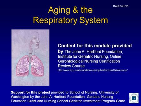 Draft 5/21/05 Aging & the Respiratory System Content for this module provided by The John A. Hartford Foundation, Institute for Geriatric Nursing, Online.