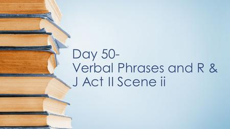 Day 50- Verbal Phrases and R & J Act II Scene ii.