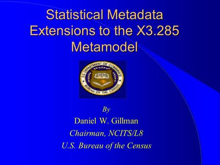 Statistical Metadata Extensions to the X3.285 Metamodel By Daniel W. Gillman Chairman, NCITS/L8 U.S. Bureau of the Census.