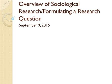 Overview of Sociological Research/Formulating a Research Question September 9, 2015.