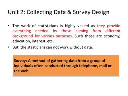 Unit 2: Collecting Data & Survey Design The work of statisticians is highly valued as they provide everything needed by those coming from different background.