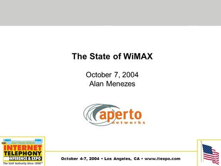 1 October 4-7, 2004 Los Angeles, CA www.itexpo.com The State of WiMAX October 7, 2004 Alan Menezes.