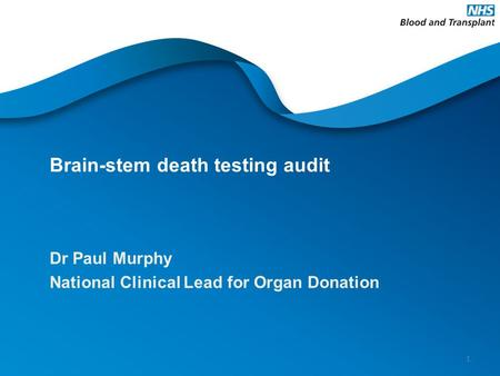 Brain-stem death testing audit Dr Paul Murphy National Clinical Lead for Organ Donation 1.
