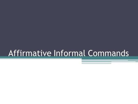Affirmative Informal Commands. To tell someone you address as tú to do something, you will use an affirmative informal command.