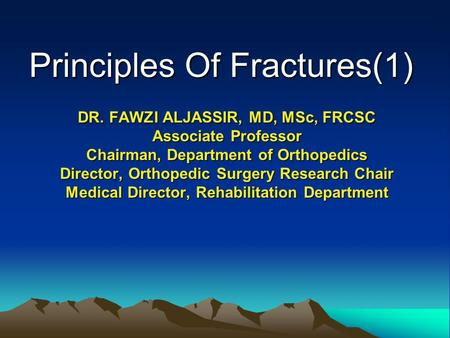 Principles Of Fractures(1) DR. FAWZI ALJASSIR, MD, MSc, FRCSC Associate Professor Chairman, Department of Orthopedics Director, Orthopedic Surgery Research.