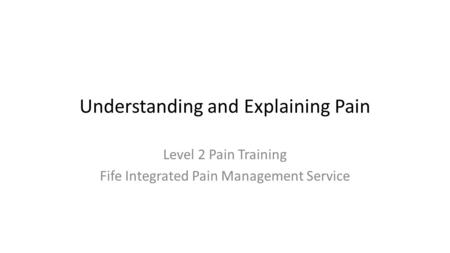 Understanding and Explaining Pain Level 2 Pain Training Fife Integrated Pain Management Service.