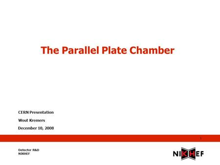 December 10, 2008 1 The Parallel Plate Chamber CERN Presentation Wout Kremers Detector R&D NIKHEF.