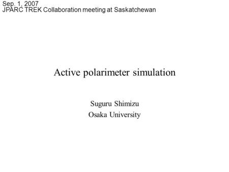 Active polarimeter simulation Suguru Shimizu Osaka University Sep. 1, 2007 JPARC TREK Collaboration meeting at Saskatchewan.