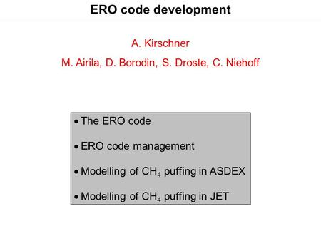ERO code development A. Kirschner M. Airila, D. Borodin, S. Droste, C. Niehoff  The ERO code  ERO code management  Modelling of CH 4 puffing in ASDEX.