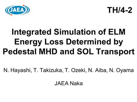 Integrated Simulation of ELM Energy Loss Determined by Pedestal MHD and SOL Transport N. Hayashi, T. Takizuka, T. Ozeki, N. Aiba, N. Oyama JAEA Naka TH/4-2.