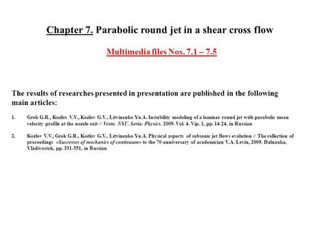 Chapter 7. Parabolic round jet in a shear cross flow Multimedia files Nos. 7.1 – 7.5 The results of researches presented in presentation are published.