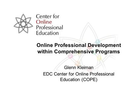 Online Professional Development within Comprehensive Programs Glenn Kleiman EDC Center for Online Professional Education (COPE)