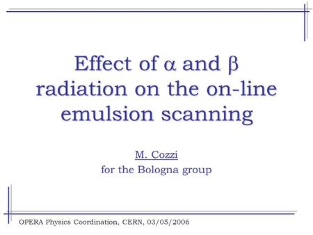 OPERA Physics Coordination, CERN, 03/05/2006 Effect of  and  radiation on the on-line emulsion scanning M. Cozzi for the Bologna group.