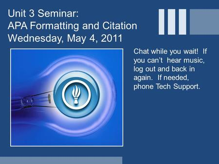 Unit 3 Seminar: APA Formatting and Citation Wednesday, May 4, 2011 Chat while you wait! If you can't hear music, log out and back in again. If needed,