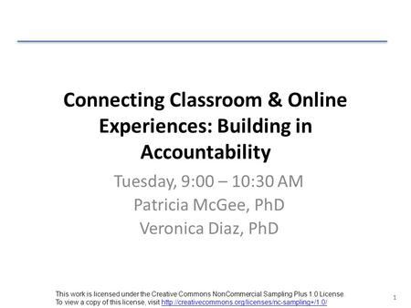 1 Connecting Classroom & Online Experiences: Building in Accountability Tuesday, 9:00 – 10:30 AM Patricia McGee, PhD Veronica Diaz, PhD This work is licensed.