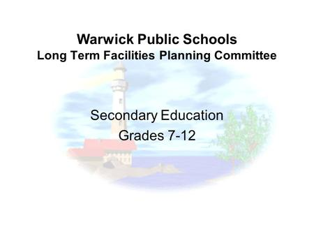 Warwick Public Schools Long Term Facilities Planning Committee Secondary Education Grades 7-12.