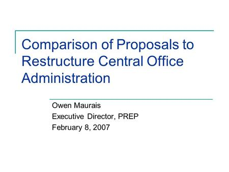 Comparison of Proposals to Restructure Central Office Administration Owen Maurais Executive Director, PREP February 8, 2007.