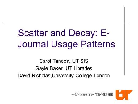 Scatter and Decay: E- Journal Usage Patterns Carol Tenopir, UT SIS Gayle Baker, UT Libraries David Nicholas,University College London.
