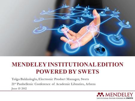 MENDELEY INSTITUTIONAL EDITION POWERED BY SWETS Tolga Bakkaloglu, Electronic Product Manager, Swets 21 st Panhellenic Conference of Academic Libraries,