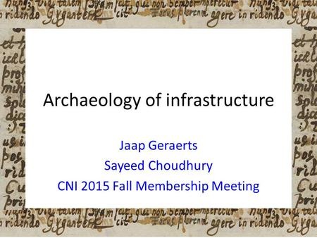Archaeology of infrastructure Jaap Geraerts Sayeed Choudhury CNI 2015 Fall Membership Meeting.