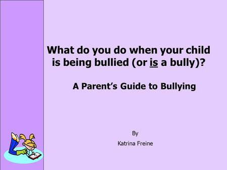 What do you do when your child is being bullied (or is a bully)? A Parent's Guide to Bullying By Katrina Freine.