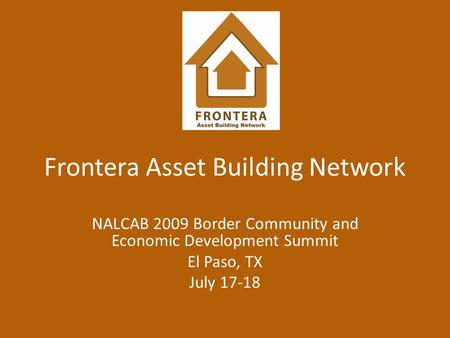 Frontera Asset Building Network NALCAB 2009 Border Community and Economic Development Summit El Paso, TX July 17-18.
