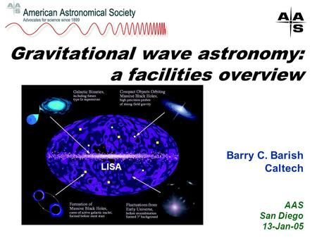 Gravitational wave astronomy: a facilities overview Barry C. Barish Caltech AAS San Diego 13-Jan-05 LISA.