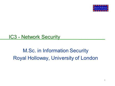1 IC3 - Network Security M.Sc. in Information Security Royal Holloway, University of London.