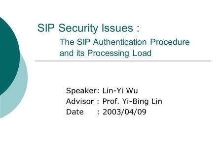 SIP Security Issues : The SIP Authentication Procedure and its Processing Load Speaker: Lin-Yi Wu Advisor : Prof. Yi-Bing Lin Date : 2003/04/09.