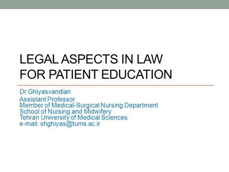 LEGAL ASPECTS IN LAW FOR PATIENT EDUCATION Dr Ghiyasvandian Assistant Professor Member of Medical-Surgical Nursing Department School of Nursing and Midwifery.