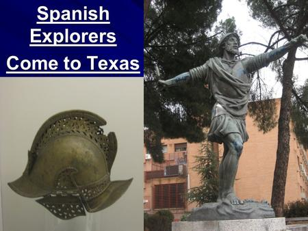 Spanish Explorers Come to Texas. 1527 Narvaez Panfilo de Narvaez was sent to conquer Florida The Indians in Florida drove him out and he could not locate.